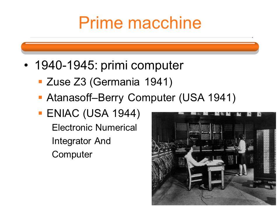 Prime macchine 1940-1945: primi computer Zuse Z3 (Germania 1941) Atanasoff–Berry Computer (USA 1941) ENIAC (USA 1944) Electronic Numerical Integrator