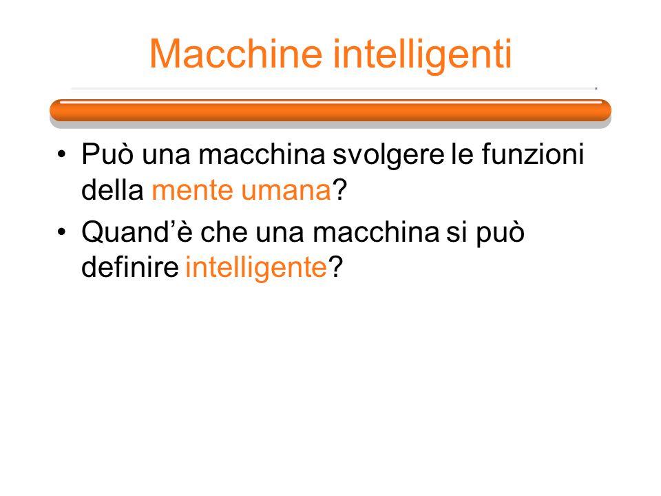 Macchine intelligenti Può una macchina svolgere le funzioni della mente umana? Quandè che una macchina si può definire intelligente?