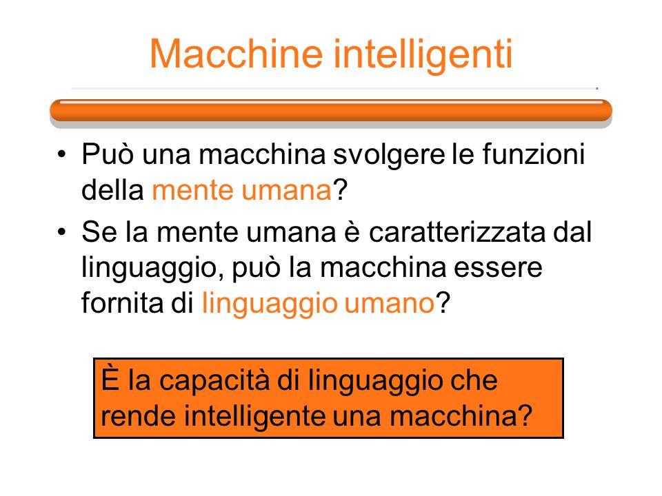 Macchine intelligenti Può una macchina svolgere le funzioni della mente umana? Se la mente umana è caratterizzata dal linguaggio, può la macchina esse