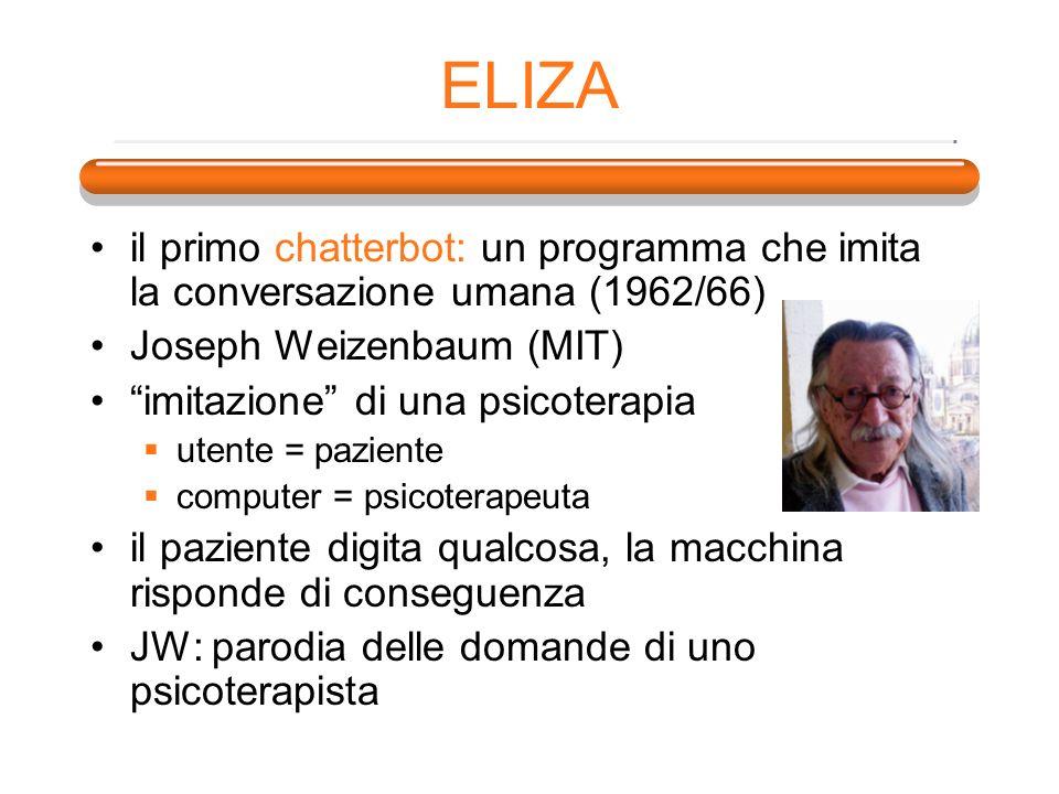 ELIZA il primo chatterbot: un programma che imita la conversazione umana (1962/66) Joseph Weizenbaum (MIT) imitazione di una psicoterapia utente = paz