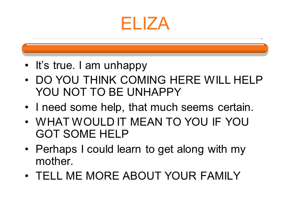 ELIZA Its true. I am unhappy DO YOU THINK COMING HERE WILL HELP YOU NOT TO BE UNHAPPY I need some help, that much seems certain. WHAT WOULD IT MEAN TO