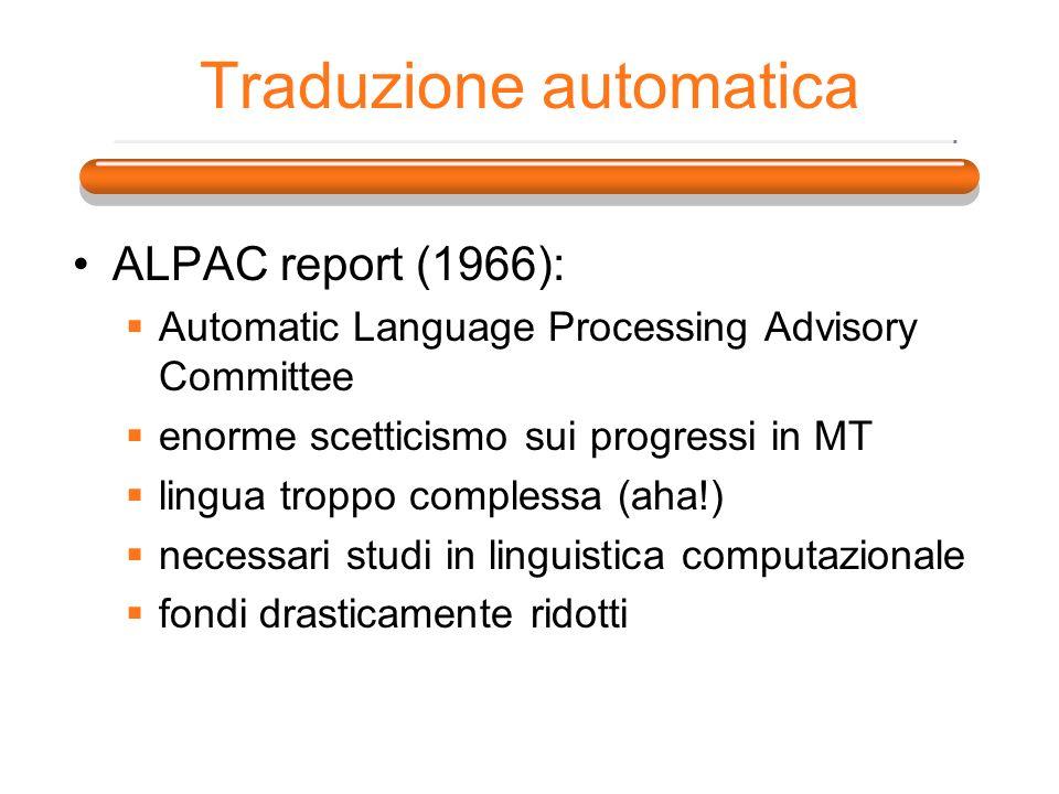 Traduzione automatica ALPAC report (1966): Automatic Language Processing Advisory Committee enorme scetticismo sui progressi in MT lingua troppo compl