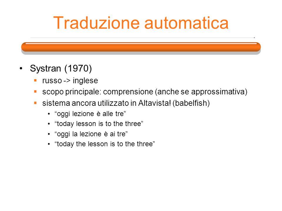 Traduzione automatica Systran (1970) russo -> inglese scopo principale: comprensione (anche se approssimativa) sistema ancora utilizzato in Altavista!