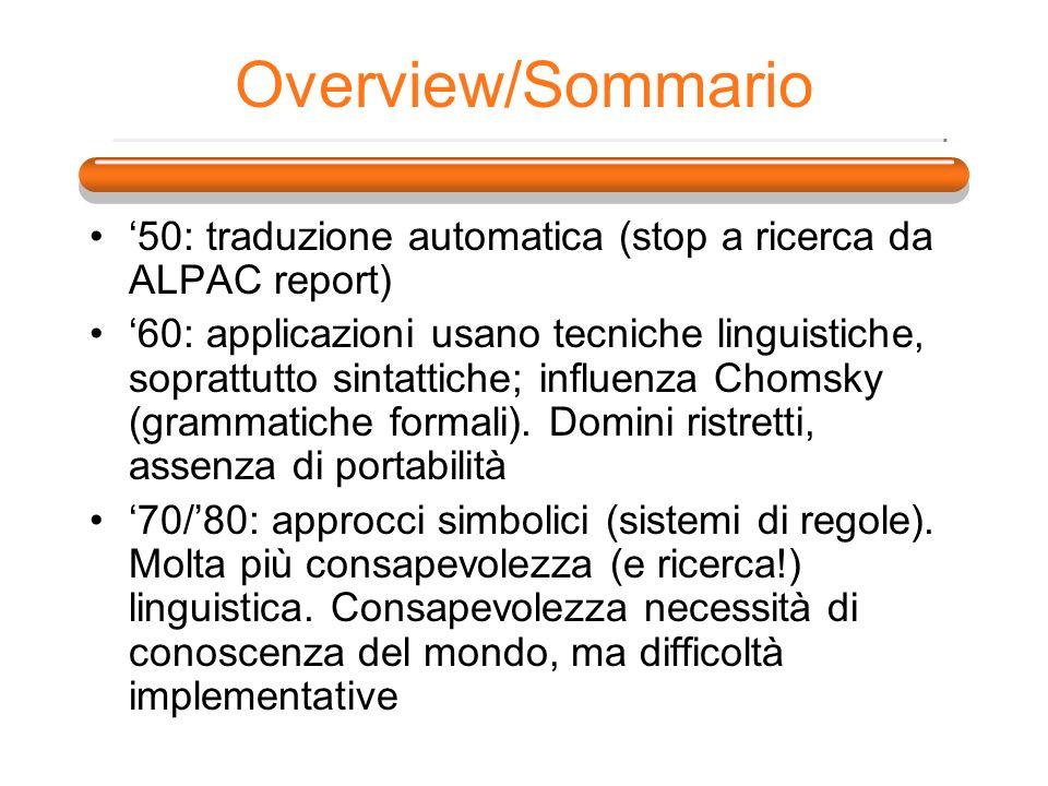 Overview/Sommario 50: traduzione automatica (stop a ricerca da ALPAC report) 60: applicazioni usano tecniche linguistiche, soprattutto sintattiche; in