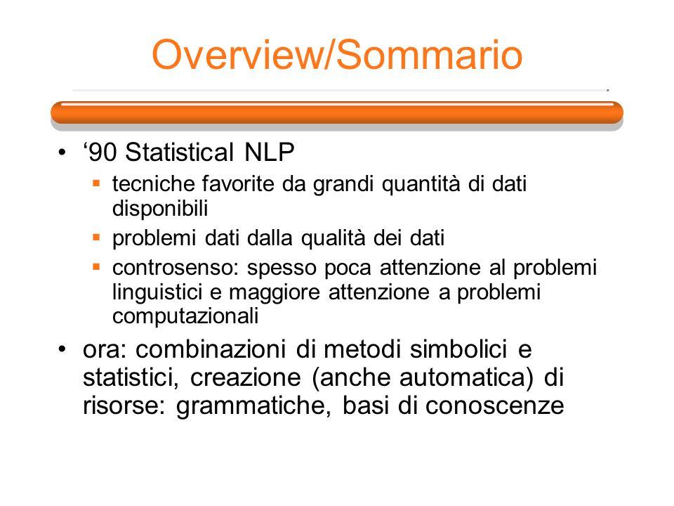 Overview/Sommario 90 Statistical NLP tecniche favorite da grandi quantità di dati disponibili problemi dati dalla qualità dei dati controsenso: spesso