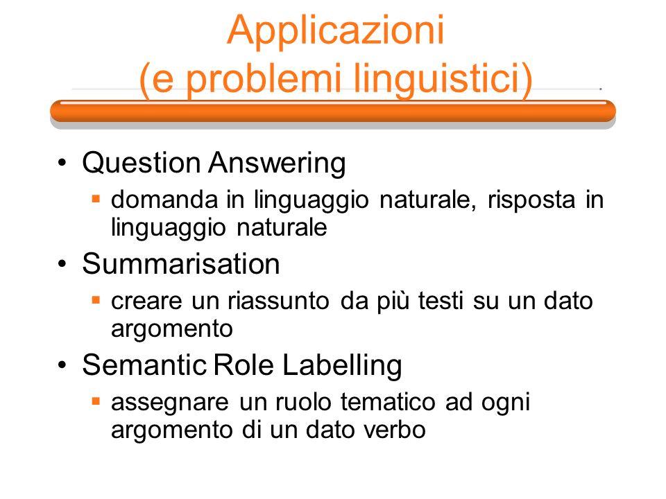 Applicazioni (e problemi linguistici) Question Answering domanda in linguaggio naturale, risposta in linguaggio naturale Summarisation creare un riass