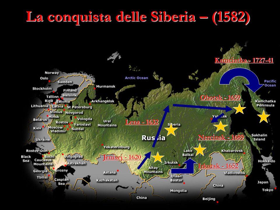 La conquista delle Siberia – (1582) Jenisej - 1620 Lena - 1632 Ohotsk - 1659 Nercinsk - 1689 Irkutsk - 1652 Kamciatka - 1727-41
