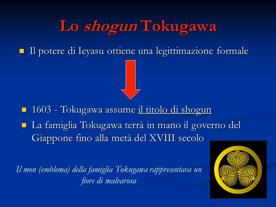 Lo shogun Tokugawa Il potere di Ieyasu ottiene una legittimazione formale Il potere di Ieyasu ottiene una legittimazione formale 1603 - Tokugawa assume il titolo di shogun 1603 - Tokugawa assume il titolo di shogun La famiglia Tokugawa terrà in mano il governo del Giappone fino alla metà del XVIII secolo La famiglia Tokugawa terrà in mano il governo del Giappone fino alla metà del XVIII secolo Il mon (emblema) della famiglia Tokugawa rappresentava un fiore di malvarosa