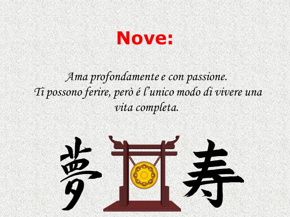 Nove: Ama profondamente e con passione. Ti possono ferire, però é lunico modo di vivere una vita completa.