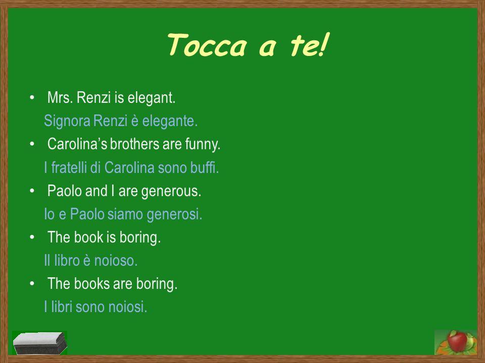 Tocca a te! Mrs. Renzi is elegant. Signora Renzi è elegante. Carolinas brothers are funny. I fratelli di Carolina sono buffi. Paolo and I are generous