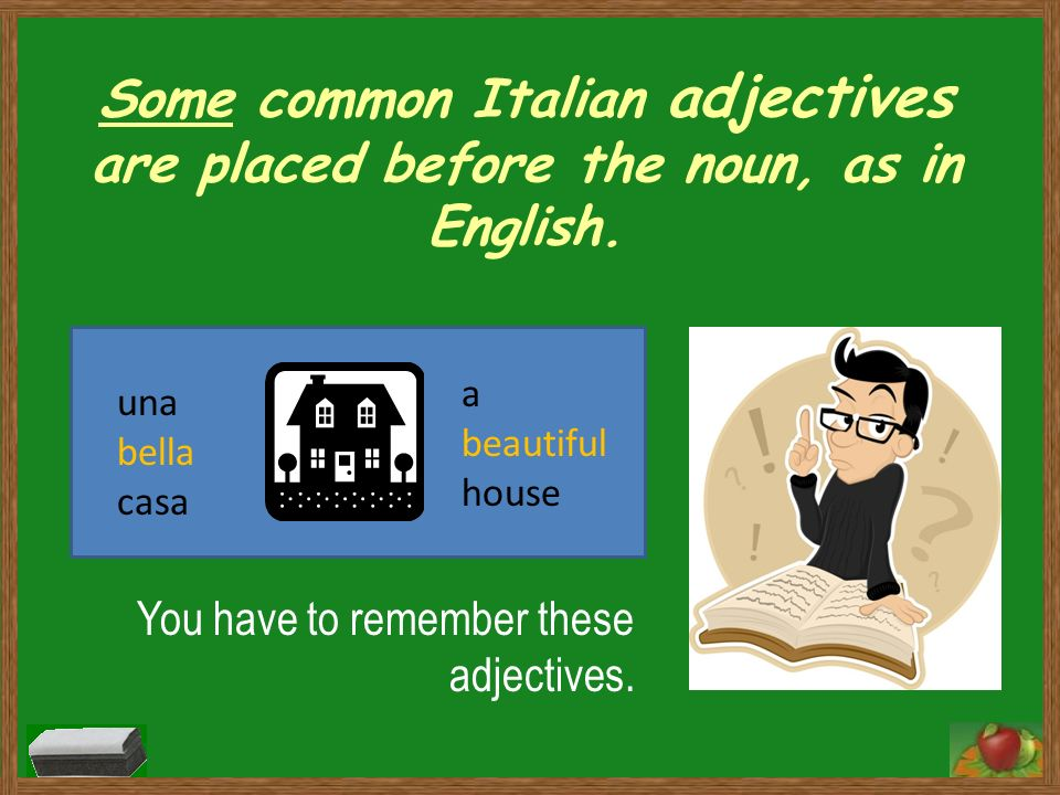 Some common Italian adjectives are placed before the noun, as in English. You have to remember these adjectives. una bella casa a beautiful house