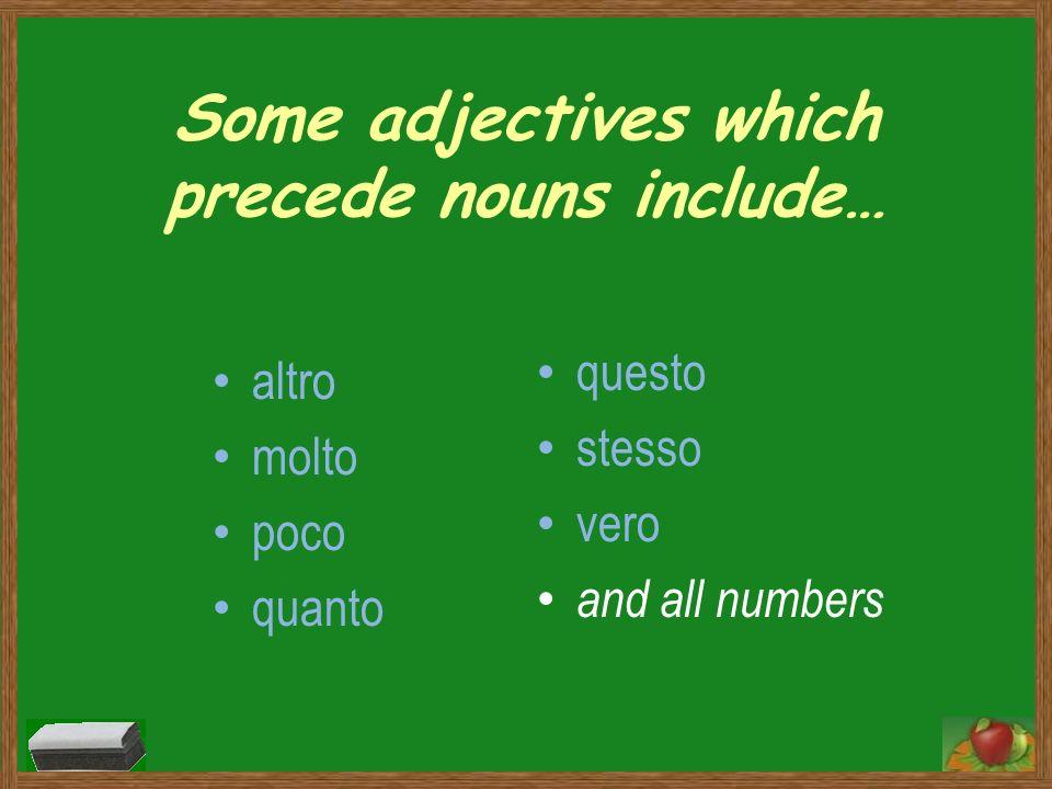 Some adjectives which precede nouns include… altro molto poco quanto questo stesso vero and all numbers