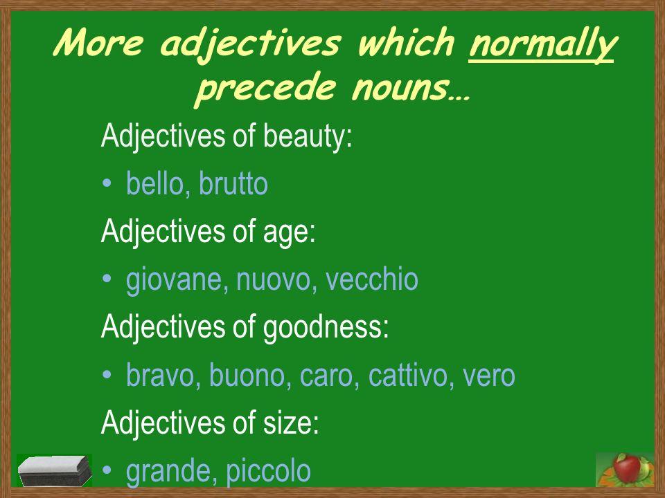 More adjectives which normally precede nouns… Adjectives of beauty: bello, brutto Adjectives of age: giovane, nuovo, vecchio Adjectives of goodness: b
