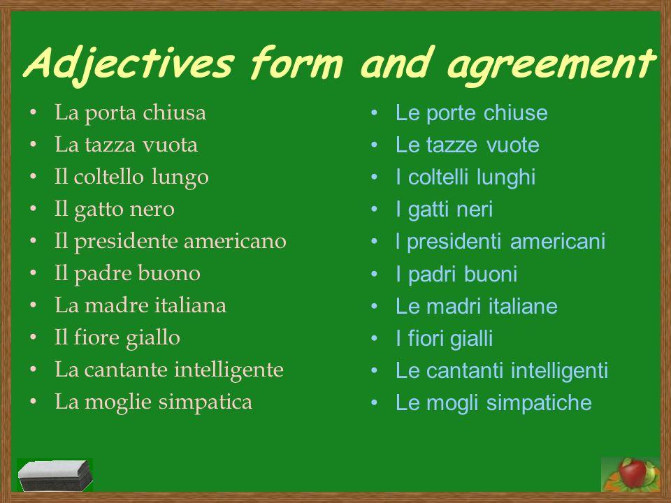 Adjectives form and agreement La porta chiusa La tazza vuota Il coltello lungo Il gatto nero Il presidente americano Il padre buono La madre italiana