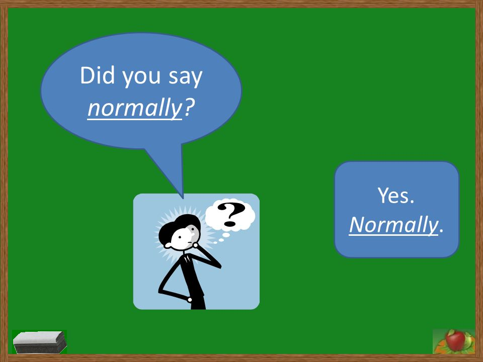 Did you say normally? Yes. Normally.