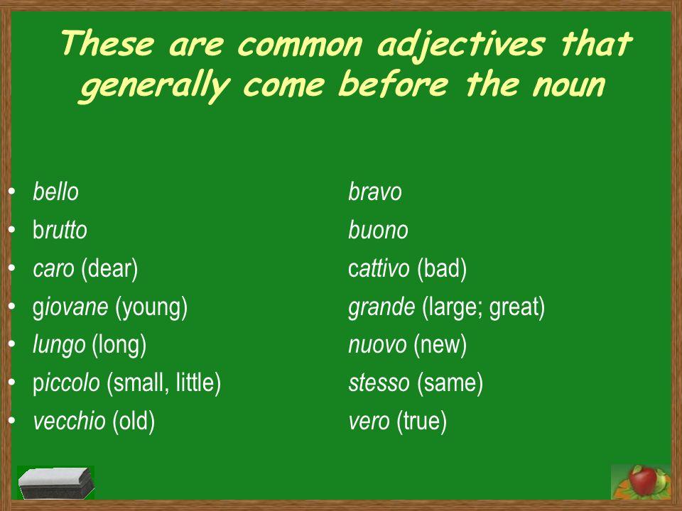 These are common adjectives that generally come before the noun bello bravo b rutto buono caro (dear)c attivo (bad) g iovane (young) grande (large; gr