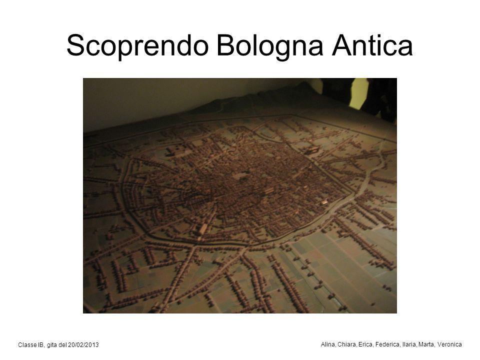 Scoprendo Bologna Antica Classe IB, gita del 20/02/2013 Alina, Chiara, Erica, Federica, Ilaria, Marta, Veronica