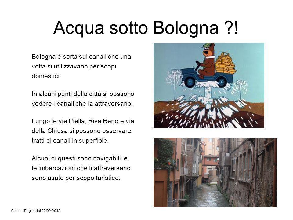 Acqua sotto Bologna ?! Classe IB, gita del 20/02/2013 Bologna è sorta sui canali che una volta si utilizzavano per scopi domestici. In alcuni punti de