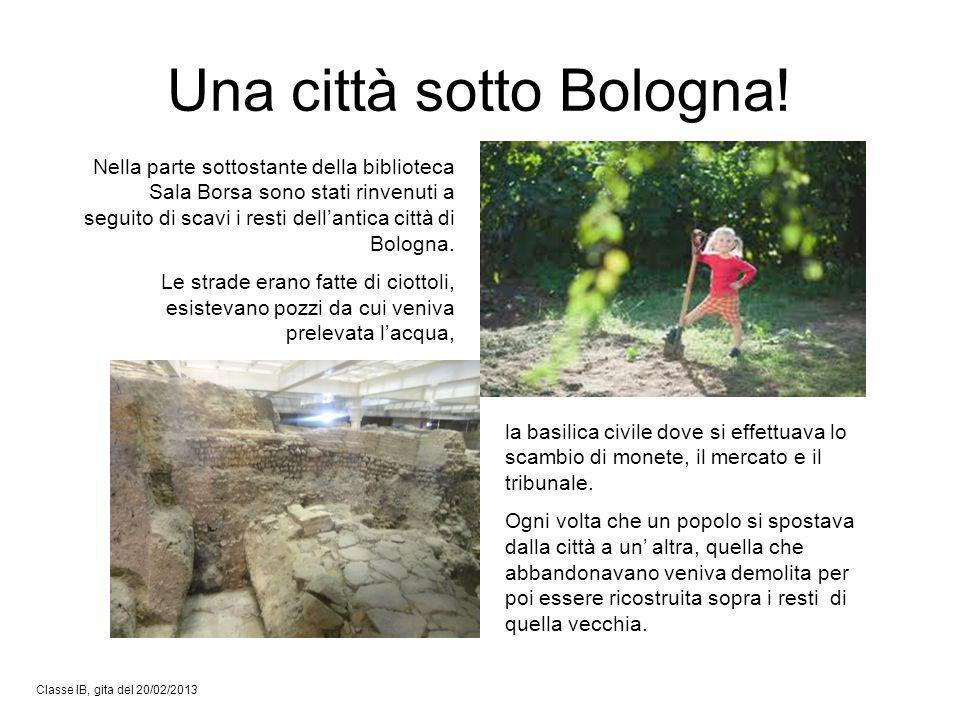 Una città sotto Bologna! Classe IB, gita del 20/02/2013 Nella parte sottostante della biblioteca Sala Borsa sono stati rinvenuti a seguito di scavi i