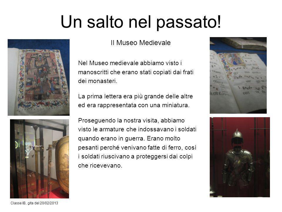 Classe IB, gita del 20/02/2013 Il Museo Medievale Un salto nel passato! Nel Museo medievale abbiamo visto i manoscritti che erano stati copiati dai fr