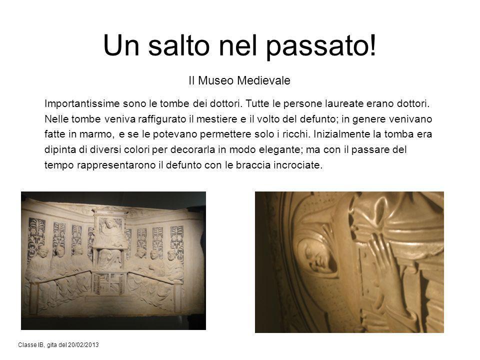 Classe IB, gita del 20/02/2013 Il Museo Medievale Un salto nel passato! Importantissime sono le tombe dei dottori. Tutte le persone laureate erano dot