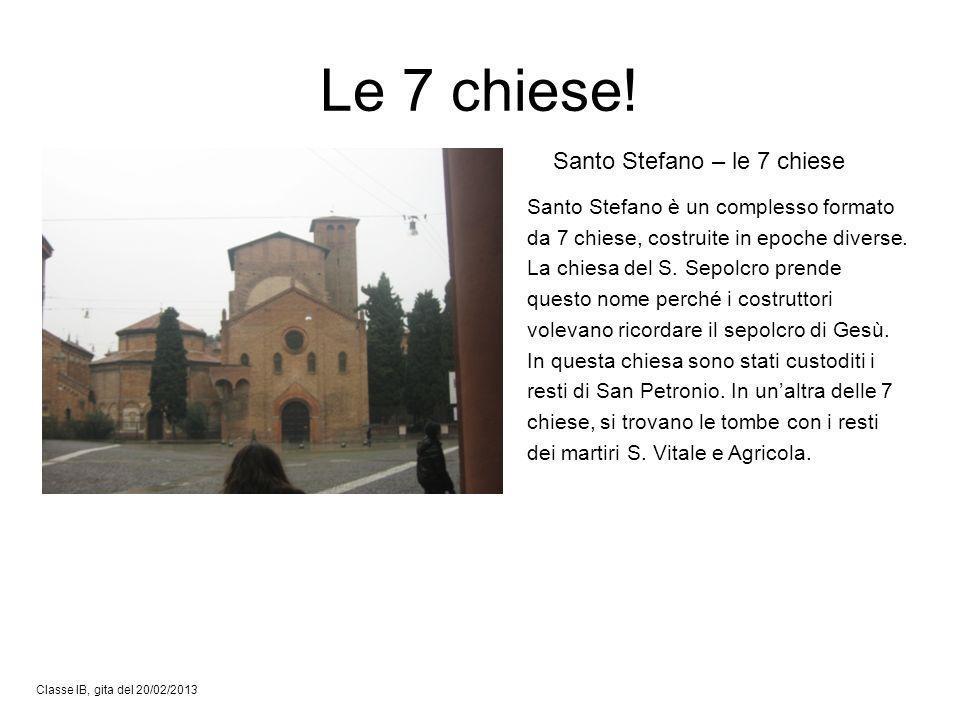 Le 7 chiese! Classe IB, gita del 20/02/2013 Santo Stefano – le 7 chiese Santo Stefano è un complesso formato da 7 chiese, costruite in epoche diverse.