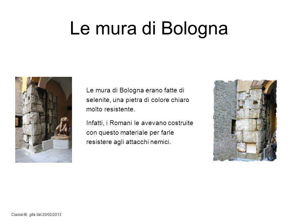 Le mura di Bologna Classe IB, gita del 20/02/2013 Le mura di Bologna erano fatte di selenite, una pietra di colore chiaro molto resistente. Infatti, i