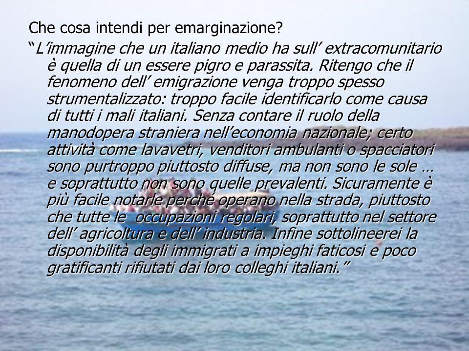 Che cosa intendi per emarginazione? Limmagine che un italiano medio ha sull extracomunitario è quella di un essere pigro e parassita. Ritengo che il f