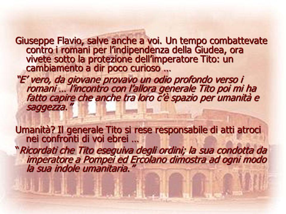 Giuseppe Flavio, salve anche a voi. Un tempo combattevate contro i romani per lindipendenza della Giudea, ora vivete sotto la protezione dellimperator