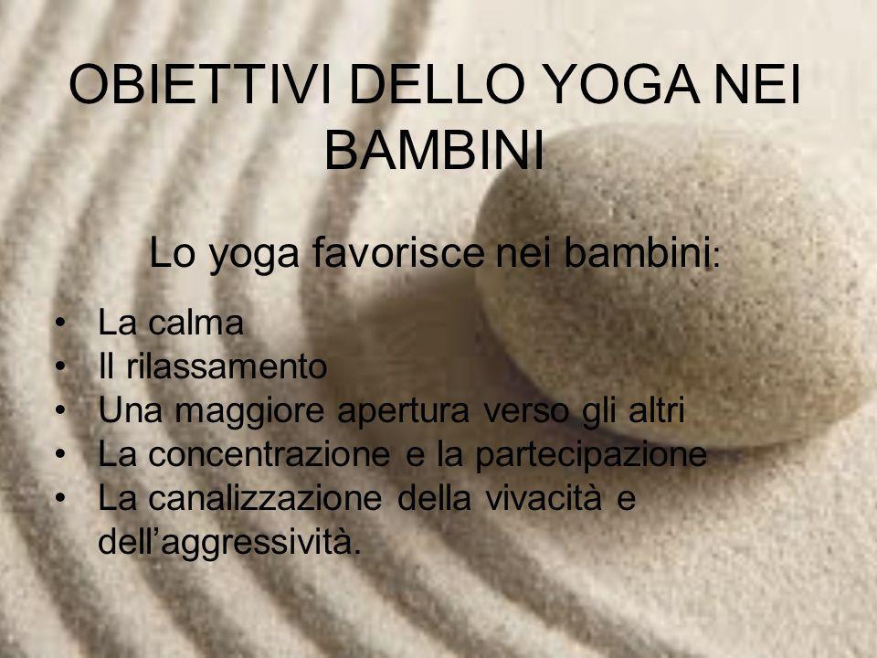 OBIETTIVI DELLO YOGA NEI BAMBINI Lo yoga favorisce nei bambini : La calma Il rilassamento Una maggiore apertura verso gli altri La concentrazione e la partecipazione La canalizzazione della vivacità e dellaggressività.