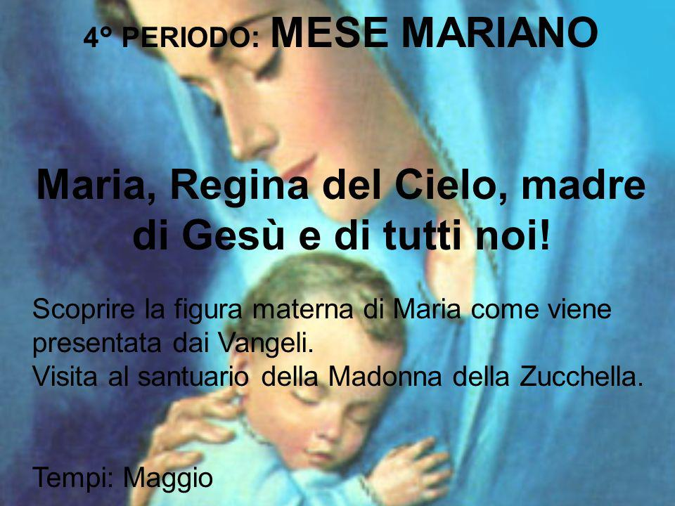 4° PERIODO : MESE MARIANO Maria, Regina del Cielo, madre di Gesù e di tutti noi! Scoprire la figura materna di Maria come viene presentata dai Vangeli