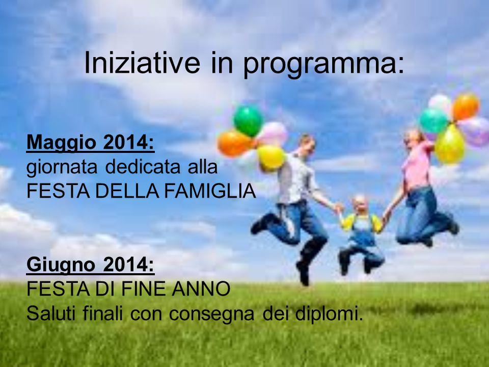 Iniziative in programma: Maggio 2014: giornata dedicata alla FESTA DELLA FAMIGLIA Giugno 2014: FESTA DI FINE ANNO Saluti finali con consegna dei diplomi.