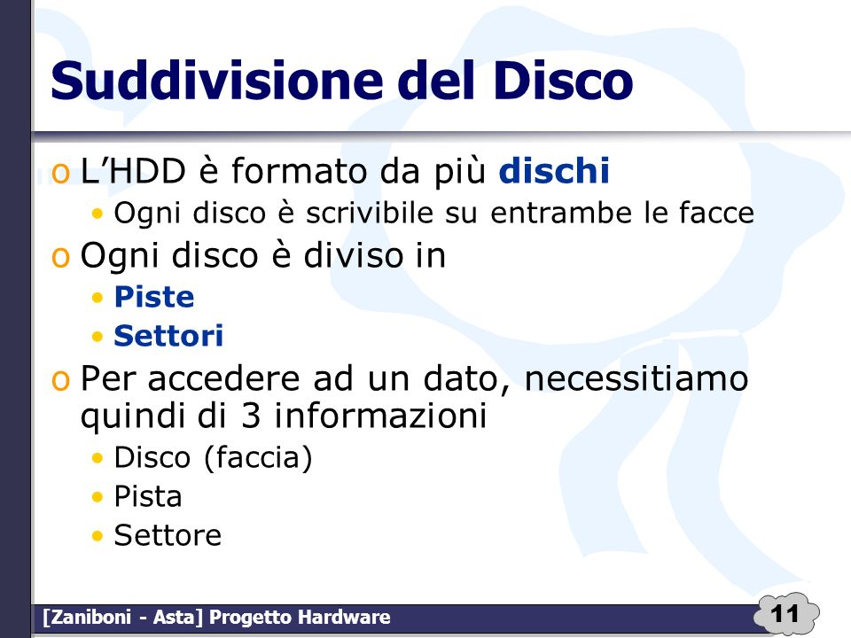 11 [Zaniboni - Asta] Progetto Hardware Suddivisione del Disco oLHDD è formato da più dischi Ogni disco è scrivibile su entrambe le facce oOgni disco è