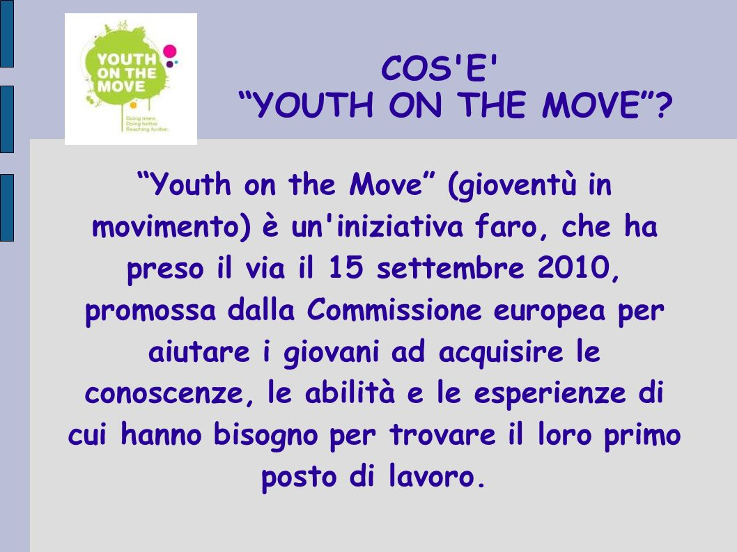COS'E' YOUTH ON THE MOVE? Youth on the Move (gioventù in movimento) è un'iniziativa faro, che ha preso il via il 15 settembre 2010, promossa dalla Com