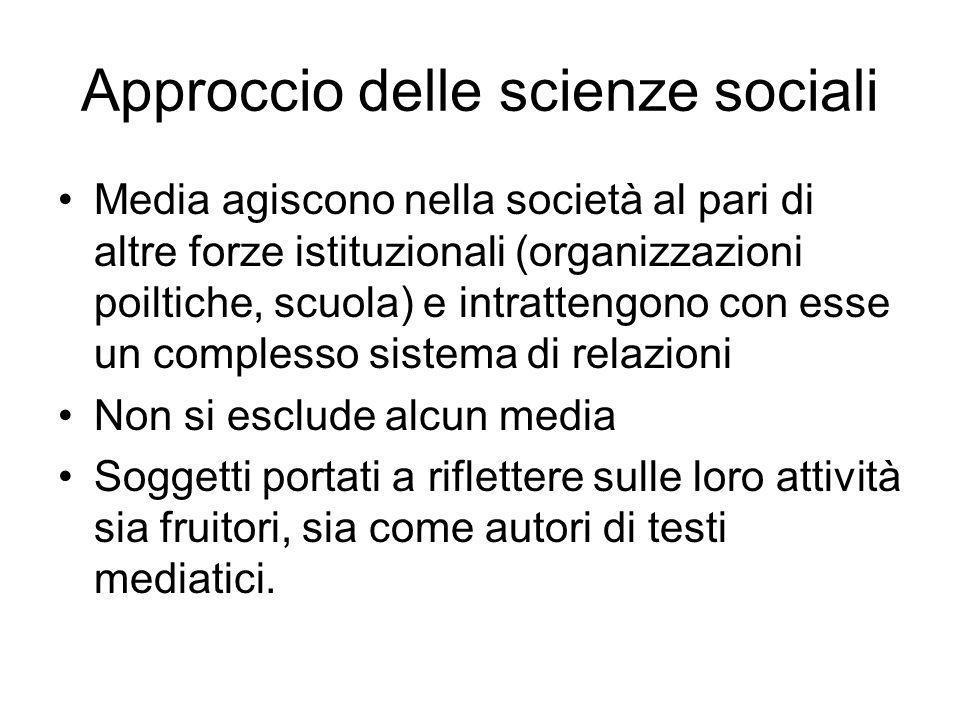 Approccio delle scienze sociali Media agiscono nella società al pari di altre forze istituzionali (organizzazioni poiltiche, scuola) e intrattengono c
