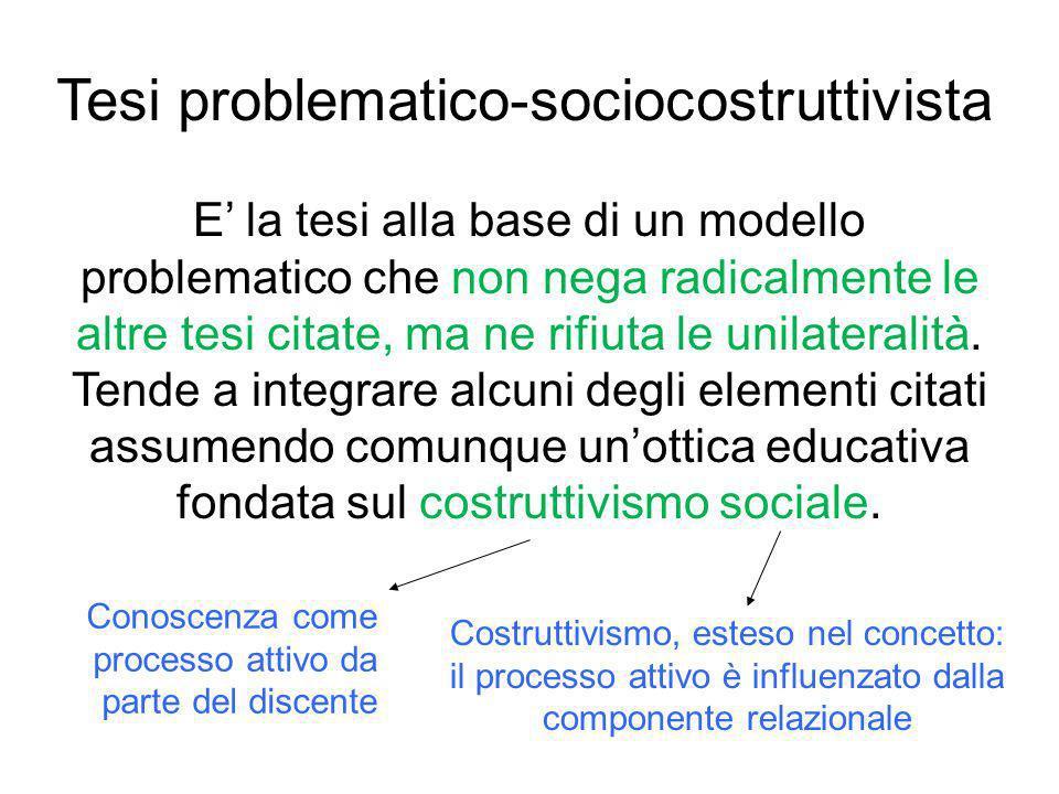 Tesi problematico-sociocostruttivista E la tesi alla base di un modello problematico che non nega radicalmente le altre tesi citate, ma ne rifiuta le