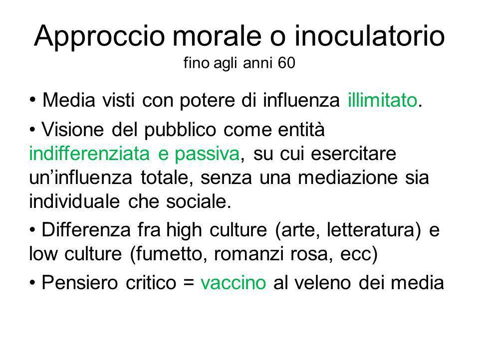 Approccio morale o inoculatorio fino agli anni 60 Media visti con potere di influenza illimitato. Visione del pubblico come entità indifferenziata e p