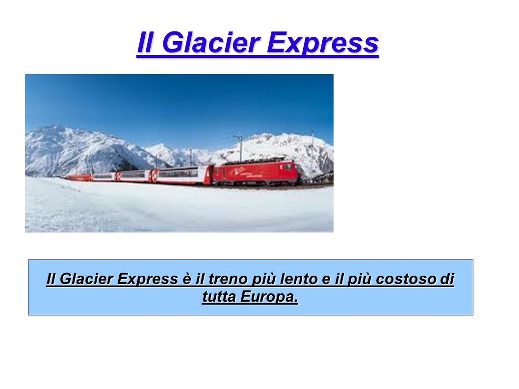Il Glacier Express Il Glacier Express è il treno più lento e il più costoso di tutta Europa.