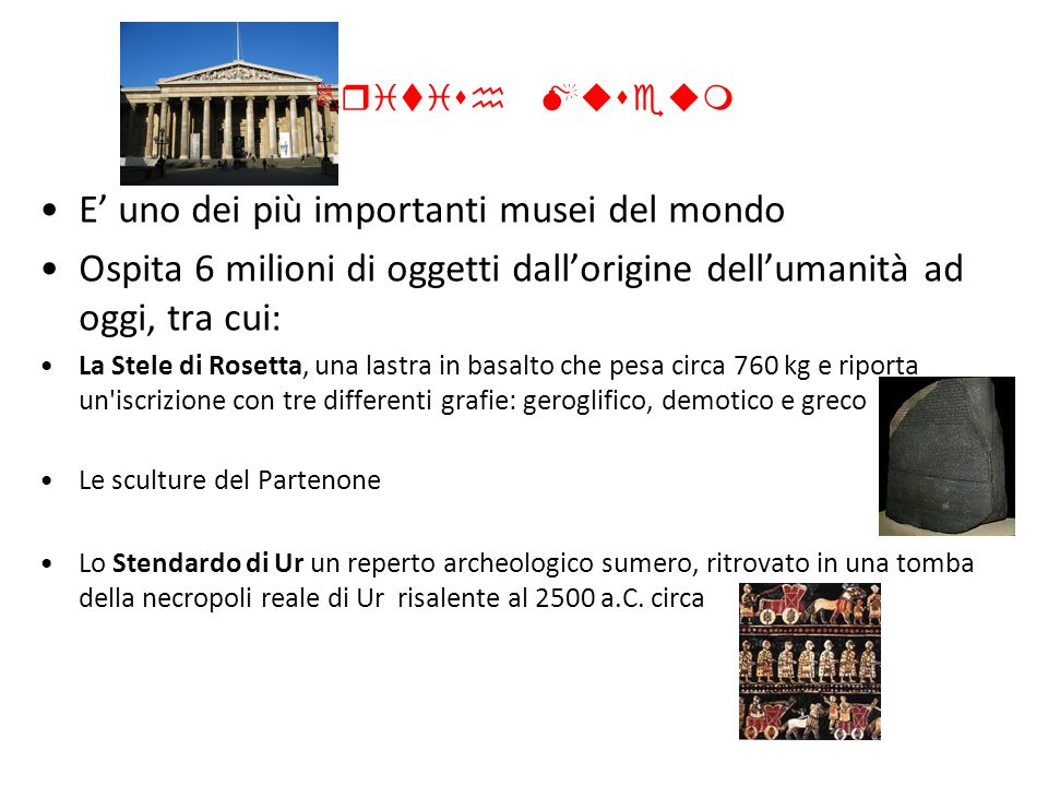 British Museum E uno dei più importanti musei del mondo Ospita 6 milioni di oggetti dallorigine dellumanità ad oggi, tra cui: La Stele di Rosetta, una