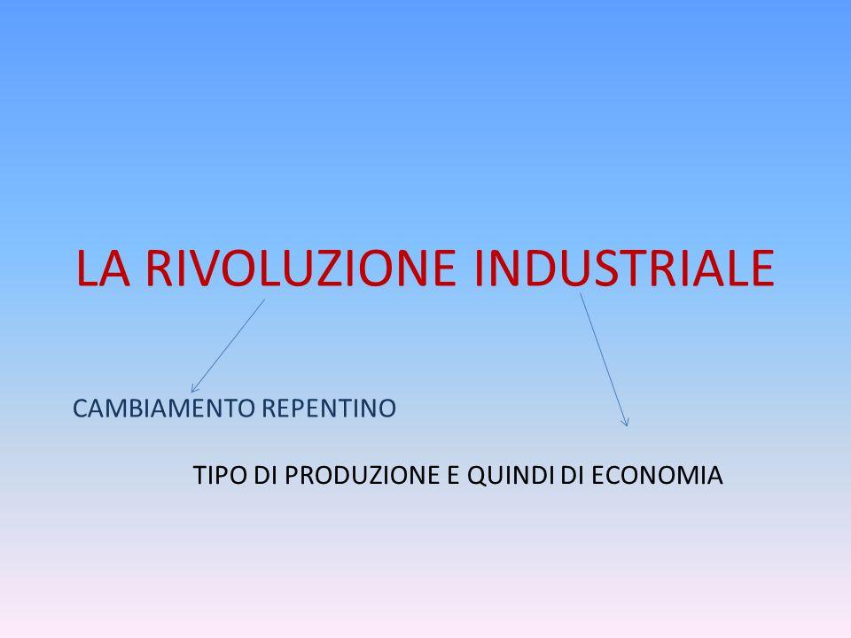 LA RIVOLUZIONE INDUSTRIALE CAMBIAMENTO REPENTINO TIPO DI PRODUZIONE E QUINDI DI ECONOMIA