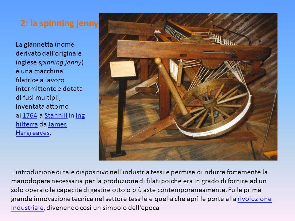 2: la spinning jenny La giannetta (nome derivato dall'originale inglese spinning jenny) è una macchina filatrice a lavoro intermittente e dotata di fu