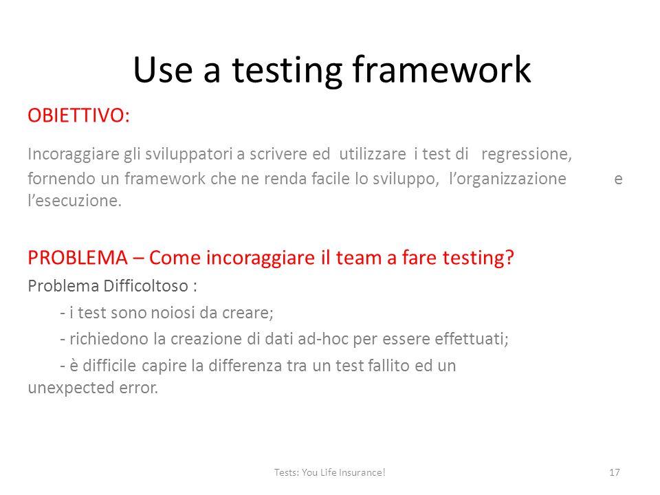 Use a testing framework OBIETTIVO: Incoraggiare gli sviluppatori a scrivere ed utilizzare i test di regressione, fornendo un framework che ne renda facile lo sviluppo, lorganizzazione e lesecuzione.