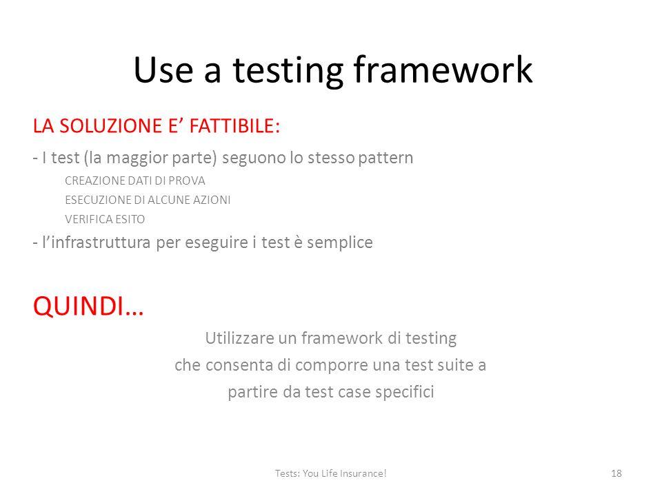 Use a testing framework LA SOLUZIONE E FATTIBILE: - I test (la maggior parte) seguono lo stesso pattern CREAZIONE DATI DI PROVA ESECUZIONE DI ALCUNE AZIONI VERIFICA ESITO - linfrastruttura per eseguire i test è semplice QUINDI… Utilizzare un framework di testing che consenta di comporre una test suite a partire da test case specifici 18Tests: You Life Insurance!