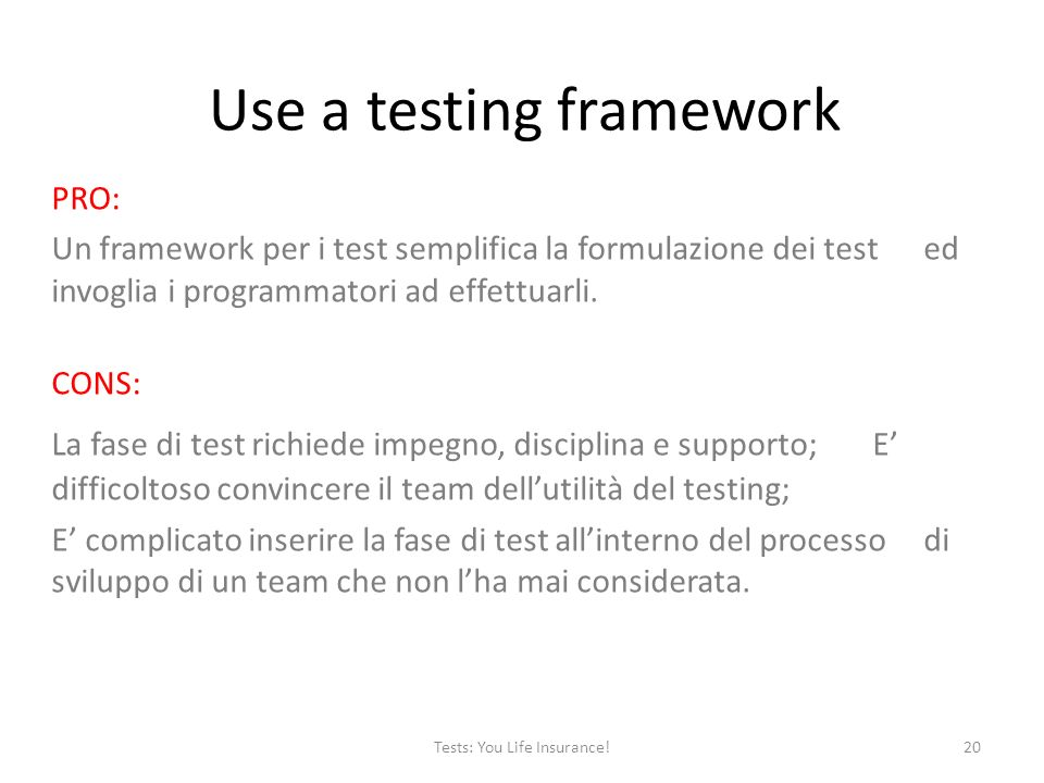 Use a testing framework PRO: Un framework per i test semplifica la formulazione dei test ed invoglia i programmatori ad effettuarli.