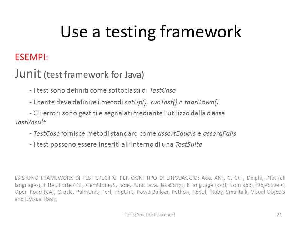 Use a testing framework ESEMPI: Junit (test framework for Java) - I test sono definiti come sottoclassi di TestCase - Utente deve definire i metodi setUp(), runTest() e tearDown() - Gli errori sono gestiti e segnalati mediante lutilizzo della classe TestResult - TestCase fornisce metodi standard come assertEquals e asserdFails - I test possono essere inseriti allinterno di una TestSuite ESISTONO FRAMEWORK DI TEST SPECIFICI PER OGNI TIPO DI LINGUAGGIO: Ada, ANT, C, C++, Delphi,.Net (all languages), Eiffel, Forte 4GL, GemStone/S, Jade, JUnit Java, JavaScript, k language (ksql, from kbd), Objective C, Open Road (CA), Oracle, PalmUnit, Perl, PhpUnit, PowerBuilder, Python, Rebol, Ruby, Smalltalk, Visual Objects and UVisual Basic.