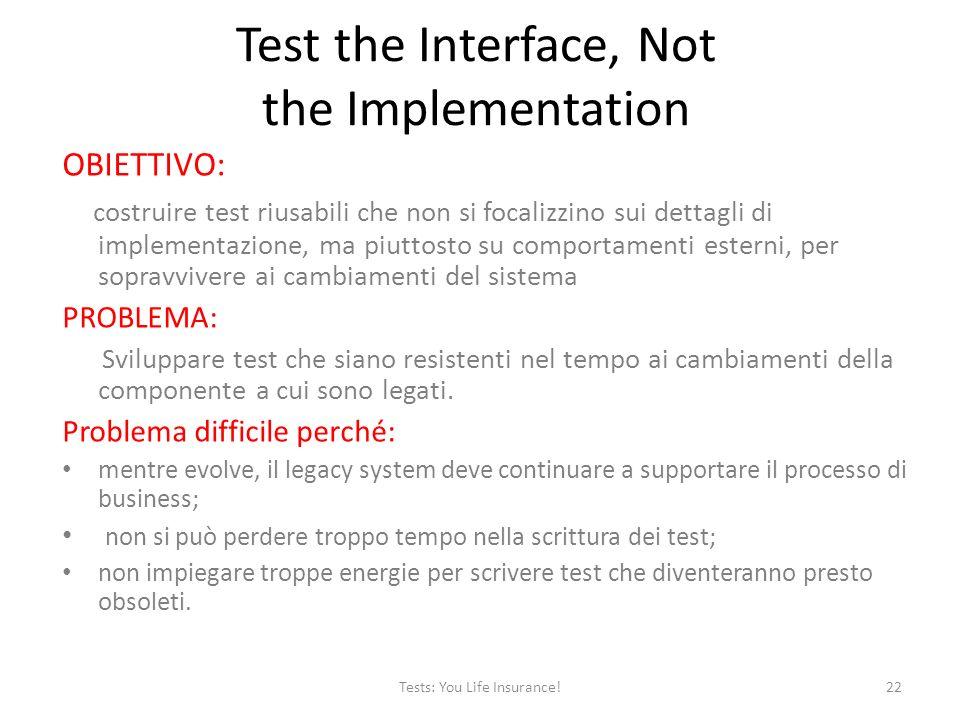 Test the Interface, Not the Implementation OBIETTIVO: costruire test riusabili che non si focalizzino sui dettagli di implementazione, ma piuttosto su comportamenti esterni, per sopravvivere ai cambiamenti del sistema PROBLEMA: Sviluppare test che siano resistenti nel tempo ai cambiamenti della componente a cui sono legati.