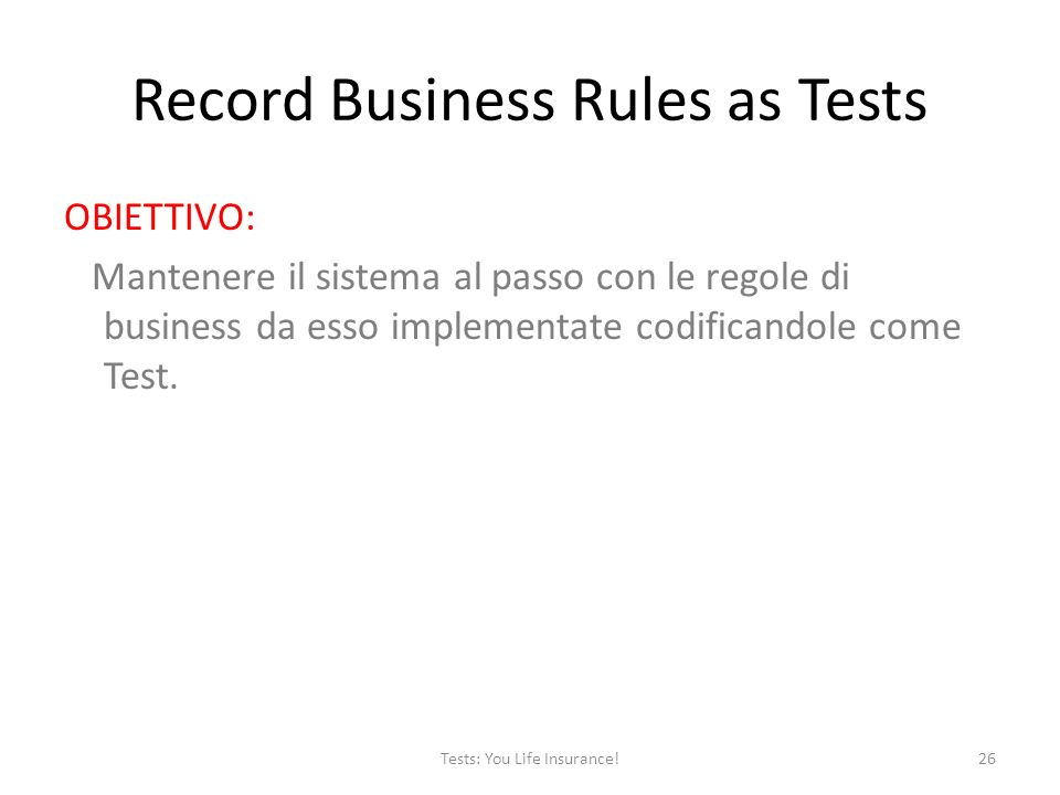 Record Business Rules as Tests OBIETTIVO: Mantenere il sistema al passo con le regole di business da esso implementate codificandole come Test. 26Test