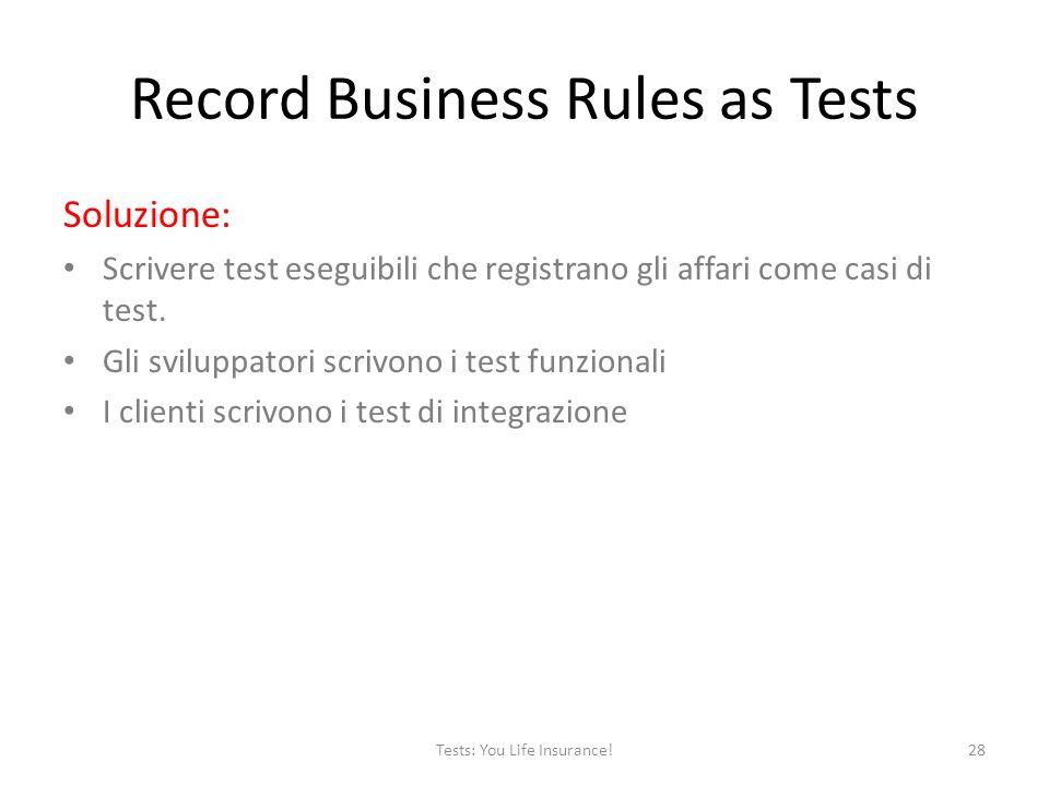 Record Business Rules as Tests Soluzione: Scrivere test eseguibili che registrano gli affari come casi di test.