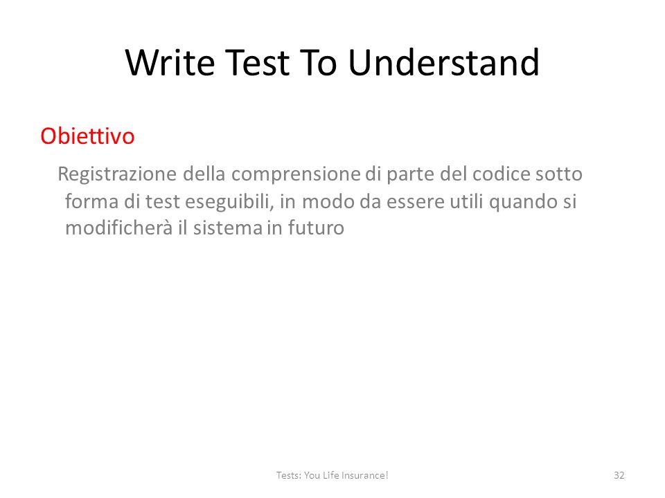 Write Test To Understand Obiettivo Registrazione della comprensione di parte del codice sotto forma di test eseguibili, in modo da essere utili quando si modificherà il sistema in futuro 32Tests: You Life Insurance!