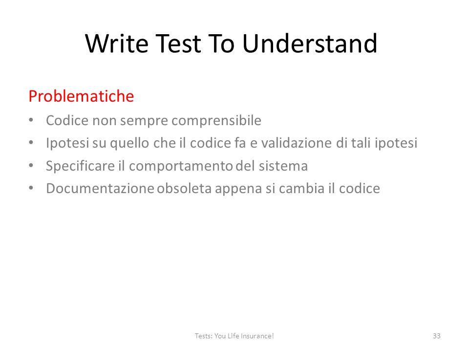 Write Test To Understand Problematiche Codice non sempre comprensibile Ipotesi su quello che il codice fa e validazione di tali ipotesi Specificare il comportamento del sistema Documentazione obsoleta appena si cambia il codice 33Tests: You Life Insurance!